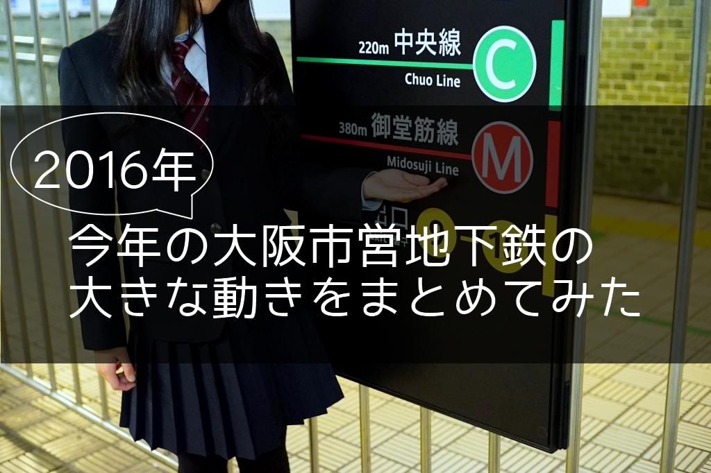 2016年、今年の大阪市営地下鉄の大きな動きをまとめてみた