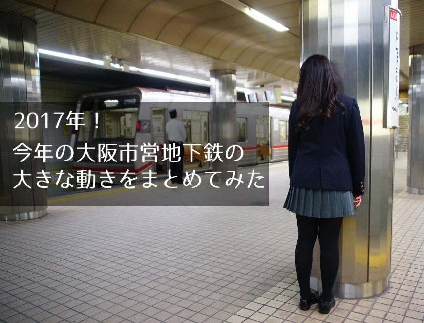 2017年、今年の大阪市営地下鉄の大きな動きをまとめてみた