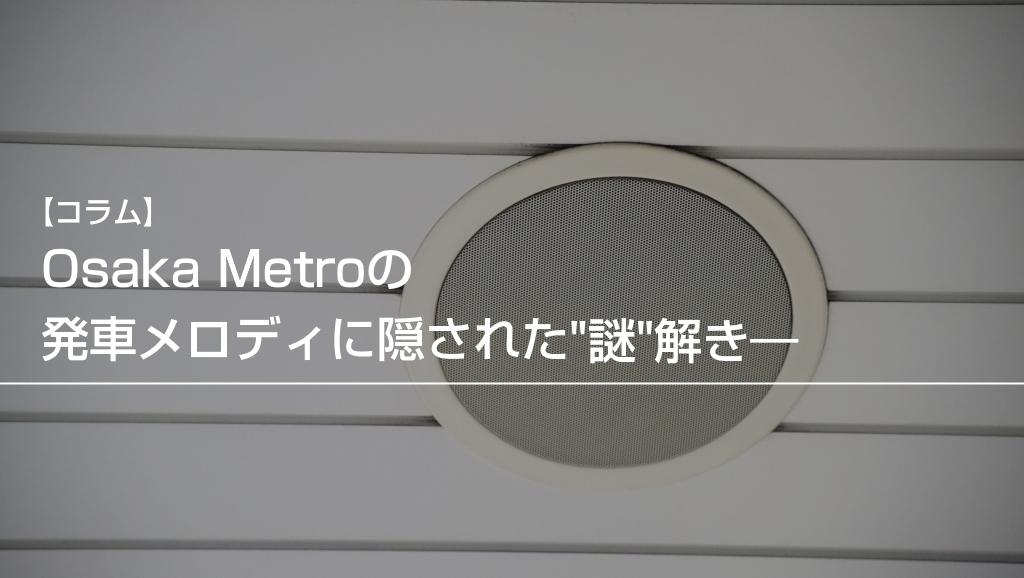 【長編コラム】Osaka Metroの発車メロディに隠された謎解き……いつから採用?同時鳴動で鳥肌?